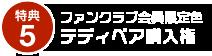 特典5:ファンクラブ会員限定色テディベア購入権